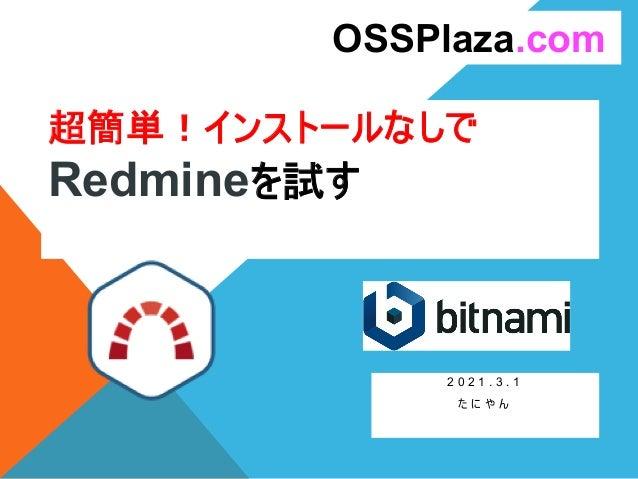超簡単!インストールなしで Redmineを試す 2 0 2 1 . 3 . 1 た に や ん OSSPlaza.com