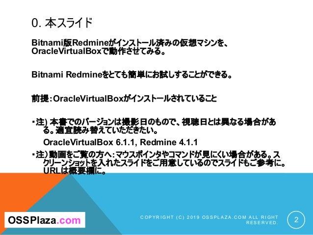 0. 本スライド Bitnami版Redmineがインストール済みの仮想マシンを、 OracleVirtualBoxで動作させてみる。 Bitnami Redmineをとても簡単にお試しすることができる。 前提:OracleVirtualBox...