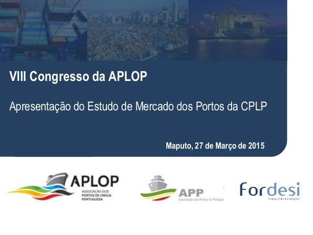 Luis Tadeu VIII Congresso da APLOP Apresentação do Estudo de Mercado dos Portos da CPLP Maputo, 27 de Março de 2015