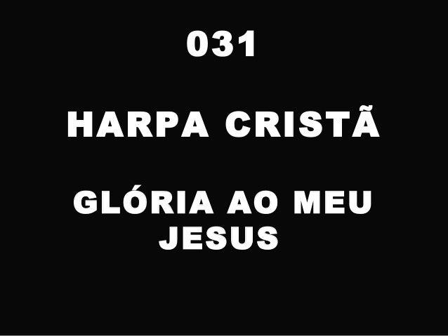 031 HARPA CRISTÃ GLÓRIA AO MEU JESUS