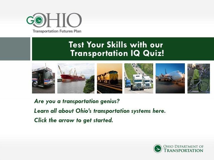 <ul><li>Are you a transportation genius? </li></ul><ul><li>Learn all about Ohio's transportation systems here. </li></ul><...
