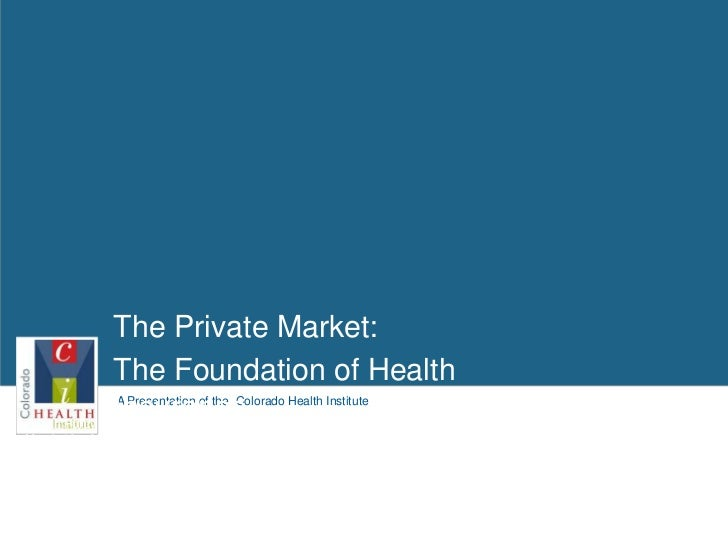 The Private Market: <br />The Foundation of Health Insurance<br />Health Policy Roundtable<br />March 10,   2011<br />Legi...