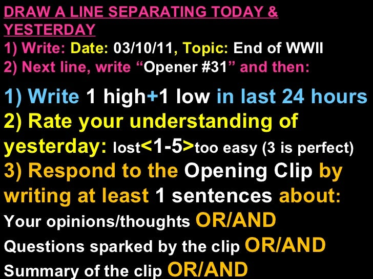"""DRAW A LINE SEPARATING TODAY & YESTERDAY 1) Write:   Date:  03/10/11 , Topic:  End of WWII 2) Next line, write """" Opener #3..."""