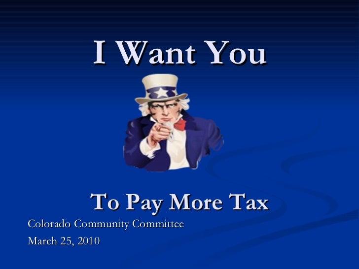 I Want You To Pay More Tax <ul><li>Colorado Community Committee </li></ul><ul><li>March 25, 2010 </li></ul>