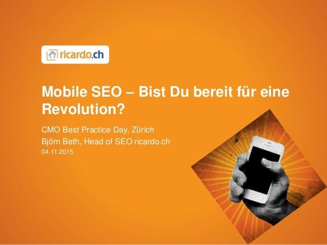 Mobile SEO – Bist Du bereit für eine Revolution? CMO Best Practice Day, Zürich Björn Beth, Head of SEO ricardo.ch 04.11.20...