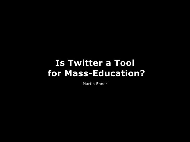 Is Twitter a Toolfor Mass-Education?      Martin Ebner