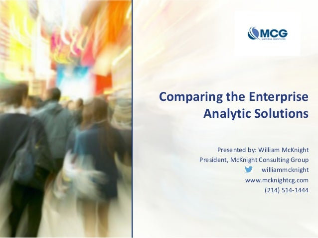 Comparing the Enterprise Analytic Solutions Presented by: William McKnight President, McKnight Consulting Group williammck...