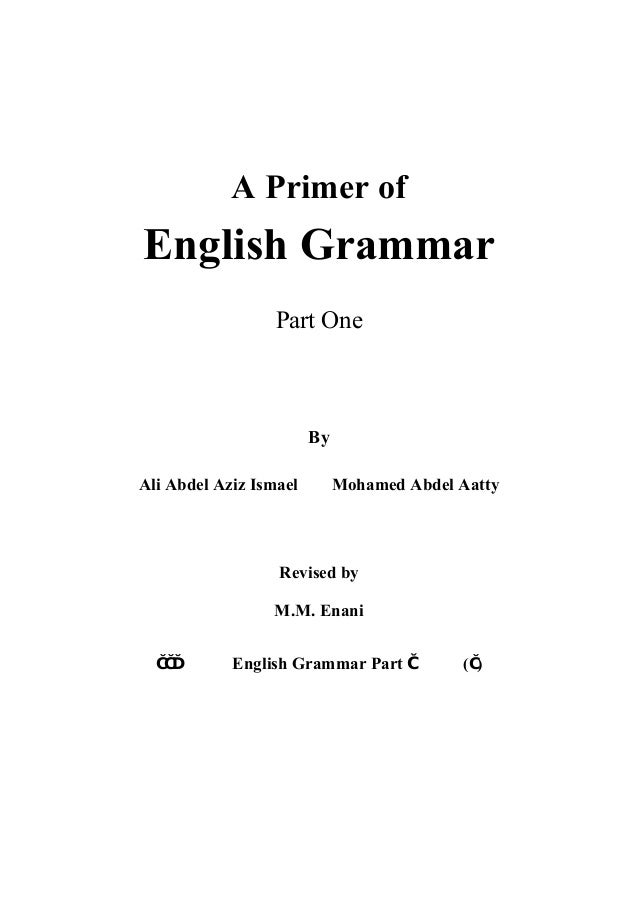 A Primer of  English Grammar Part One  By Ali Abdel Aziz Ismael  Mohamed Abdel Aatty  Revised by M.M. Enani ١١٣  English G...