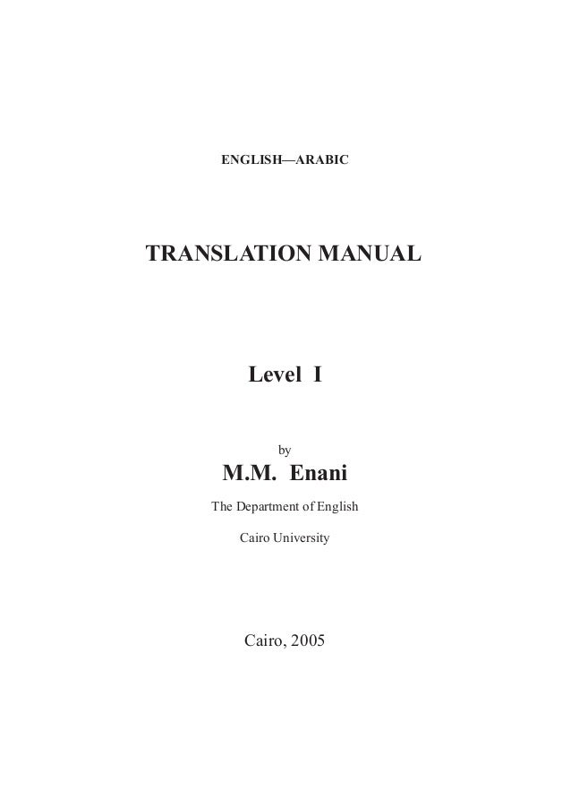 ENGLISH—ARABIC  TRANSLATION MANUAL  Level I by  M.M. Enani The Department of English Cairo University  Cairo, 2005