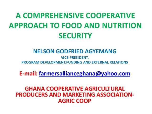 A COMPREHENSIVE COOPERATIVE APPROACH TO FOOD AND NUTRITION SECURITY NELSON GODFRIED AGYEMANG VICE-PRESIDENT, PROGRAM DEVEL...