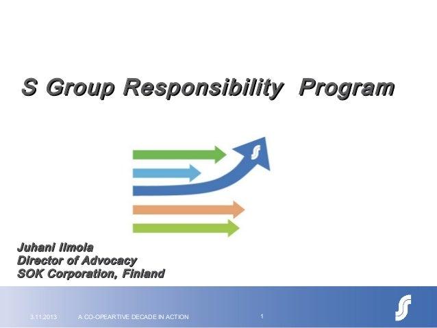 S Group Responsibility Program  Juhani Ilmola Director of Advocacy SOK Corporation, Finland  3.11.2013  A CO-OPEARTIVE DEC...