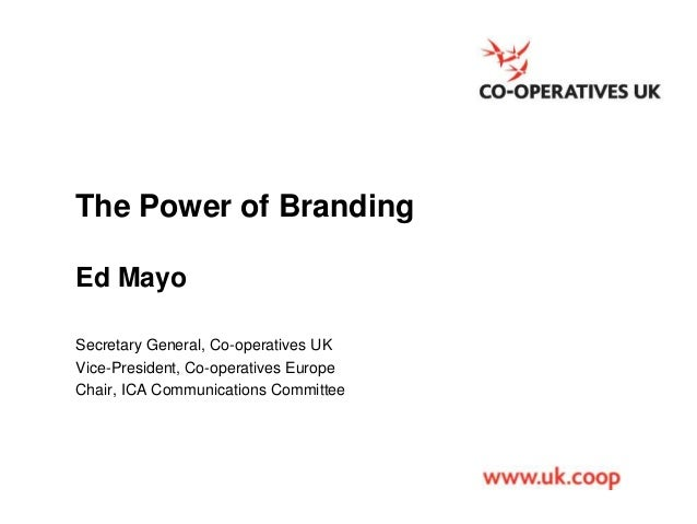 The Power of Branding Ed Mayo Secretary General, Co-operatives UK Vice-President, Co-operatives Europe Chair, ICA Communic...