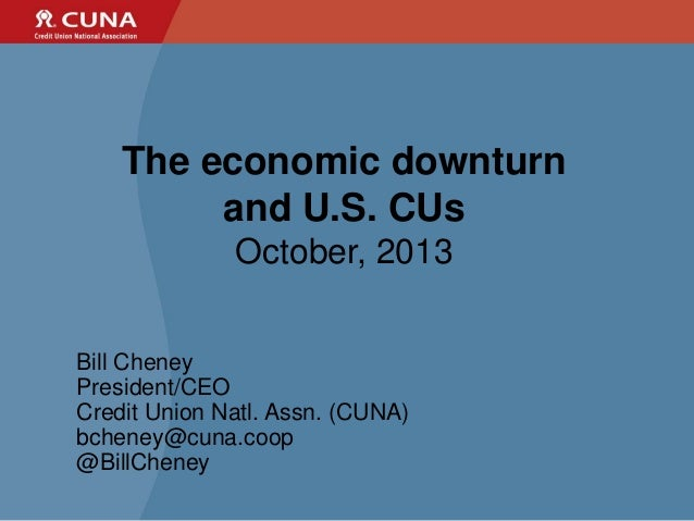 The economic downturn and U.S. CUs October, 2013 Bill Cheney President/CEO Credit Union Natl. Assn. (CUNA) bcheney@cuna.co...
