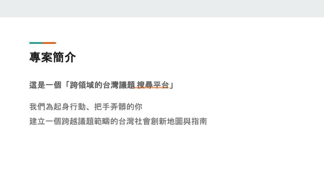 專案簡介 這是一個「跨領域的台灣議題 搜尋平台」 我們為起身行動、把手弄髒的你 建立一個跨越議題範疇的台灣社會創新地圖與指南