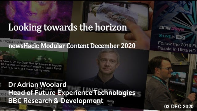 Looking towards the horizon Dr AdrianWoolard Head of Future ExperienceTechnologies BBC Research & Development newsHack: Mo...