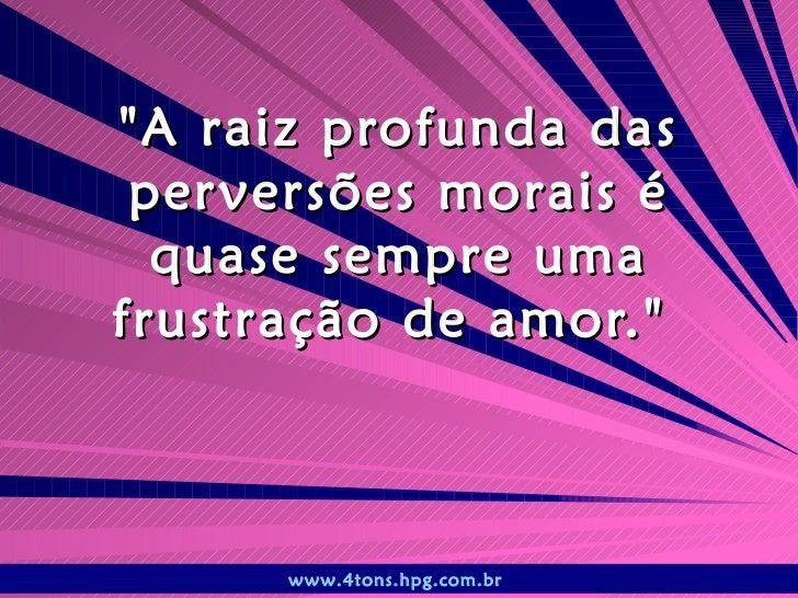 """""""A raiz profunda das perversões morais é quase sempre uma frustração de amor.""""  www.4tons.hpg.com.br"""