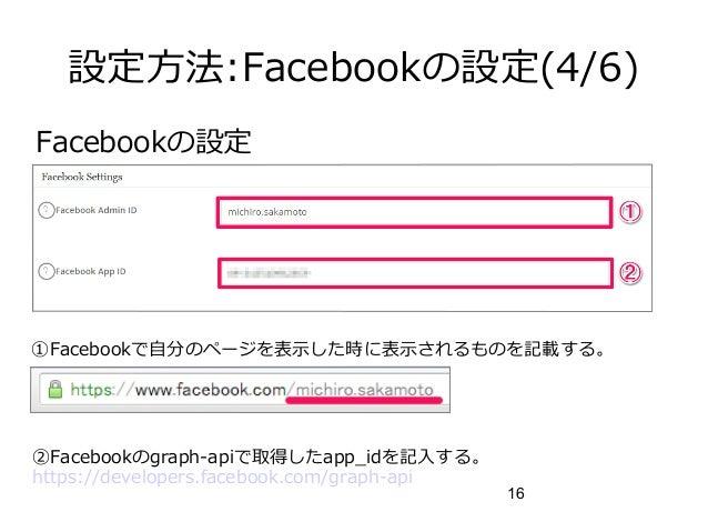 16 設定方法:Facebookの設定(4/6) Facebookの設定 ①Facebookで自分のページを表示した時に表示されるものを記載する。 ②Facebookのgraph-apiで取得したapp_idを記入する。 https://dev...