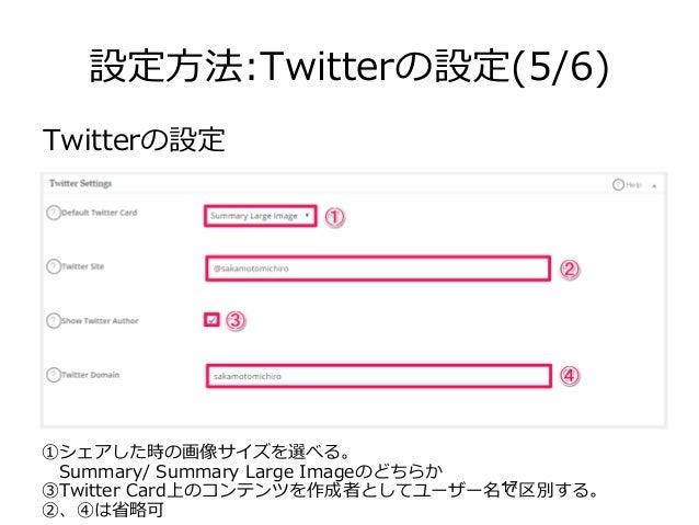 17 設定方法:Twitterの設定(5/6) Twitterの設定 ①シェアした時の画像サイズを選べる。  Summary/ Summary Large Imageのどちらか ③Twitter Card上のコンテンツを作成者としてユーザー名で...
