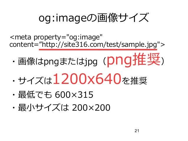 "21 og:imageの画像サイズ <meta property=""og:image"" content=""http://site316.com/test/sample.jpg""> ・画像はpngまたはjpg(png推奨) ・サイズは1200x6..."