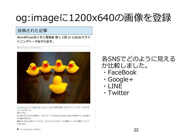 22 og:imageに1200x640の画像を登録 各SNSでどのように見える か比較しました。 ・FaceBook ・Google+ ・LINE ・Twitter 投稿された記事