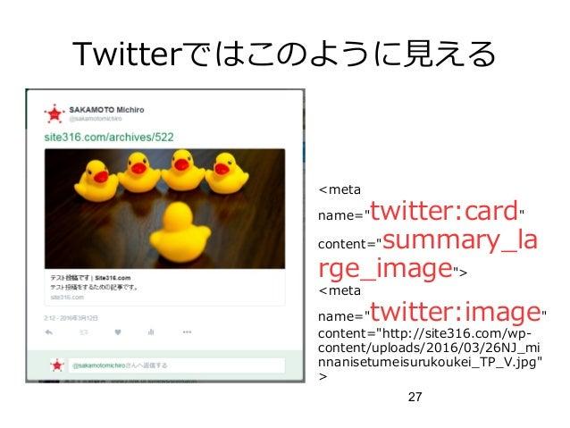 "27 Twitterではこのように見える <meta name=""twitter:card"" content=""summary_la rge_image""> <meta name=""twitter:image"" content=""http://..."