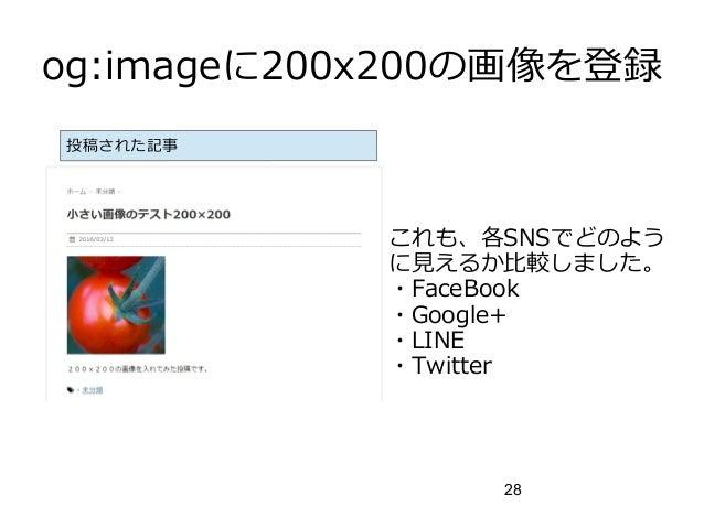 28 og:imageに200x200の画像を登録 これも、各SNSでどのよう に見えるか比較しました。 ・FaceBook ・Google+ ・LINE ・Twitter 投稿された記事