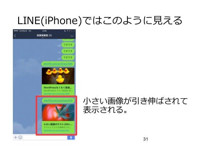 31 LINE(iPhone)ではこのように見える 小さい画像が引き伸ばされて 表示される。
