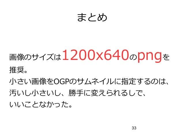 33 まとめ 画像のサイズは1200x640のpngを 推奨。 小さい画像をOGPのサムネイルに指定するのは、 汚いし小さいし、勝手に変えられるしで、 いいことなかった。