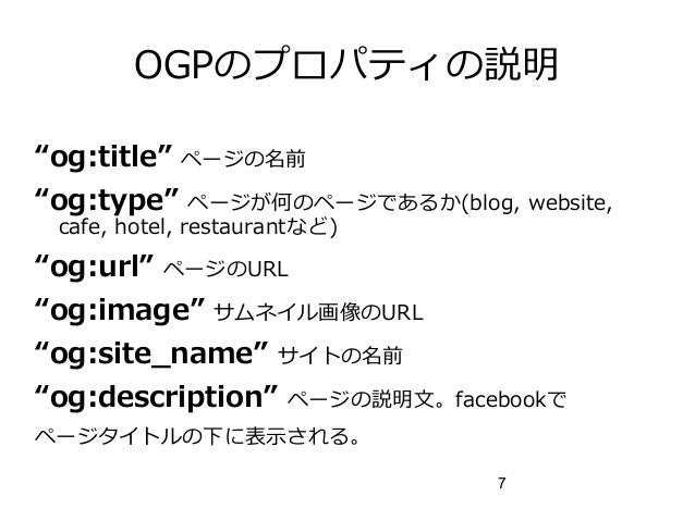 """7 OGPのプロパティの説明 """"og:title"""" ページの名前 """"og:type"""" ページが何のページであるか(blog, website, cafe, hotel, restaurantなど) """"og:url"""" ページのURL """"og:im..."""