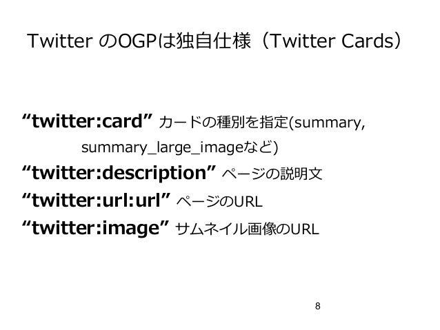 "8 Twitter のOGPは独自仕様(Twitter Cards) ""twitter:card"" カードの種別を指定(summary, summary_large_imageなど) ""twitter:description"" ページの説明文 ..."