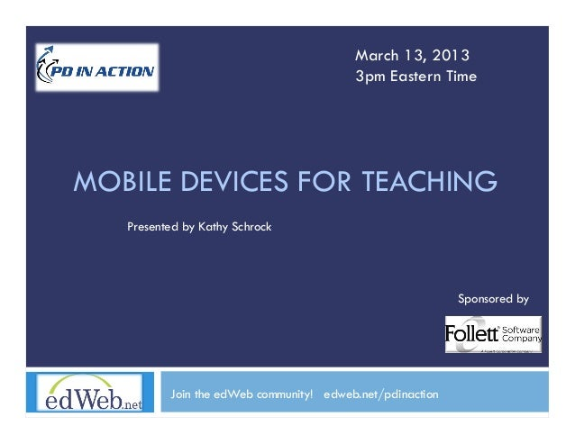 March 13, 2013                                         3pm Eastern TimeMOBILE DEVICES FOR TEACHING   Presented by Kathy Sc...
