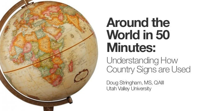 Around the World in 50 Minutes: Understanding How Country Signs are Used Doug Stringham, MS, QAIII Utah Valley University