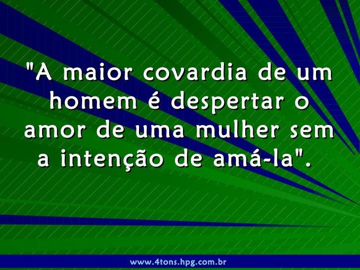 """""""A maior covardia de um homem é despertar o amor de uma mulher sem a intenção de amá-la"""".  www.4tons.hpg.com.br"""