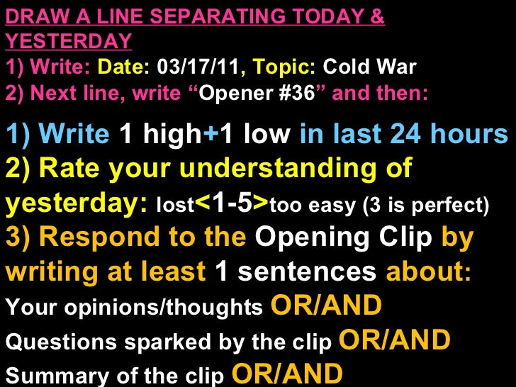 """DRAW A LINE SEPARATING TODAY & YESTERDAY 1) Write:   Date:  03/17/11 , Topic:  Cold War 2) Next line, write """" Opener #36 """"..."""