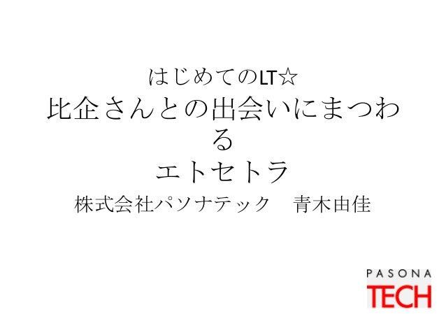 はじめてのLT☆ 比企さんとの出会いにまつわ る エトセトラ 株式会社パソナテック 青木由佳