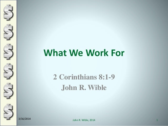 What We Work For 2 Corinthians 8:1-9 John R. Wible 3/16/2014 1John R. Wible, 2014