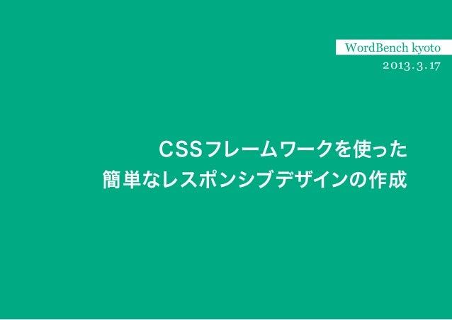 WordBench kyoto                 2013 . 3 . 17  CSSフレームワークを使った簡単なレスポンシブデザインの作成