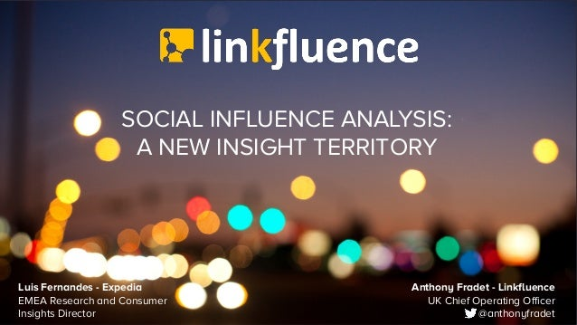 SOCIAL INFLUENCE ANALYSIS: A NEW INSIGHT TERRITORY Anthony Fradet - Linkfluence UK Chief Operating Officer @anthonyfradet ...