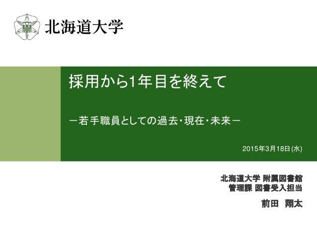 採用から1年目を終えて -若手職員としての過去・現在・未来- 北海道大学 附属図書館 管理課 図書受入担当 前田 翔太 2015年3月18日(水)