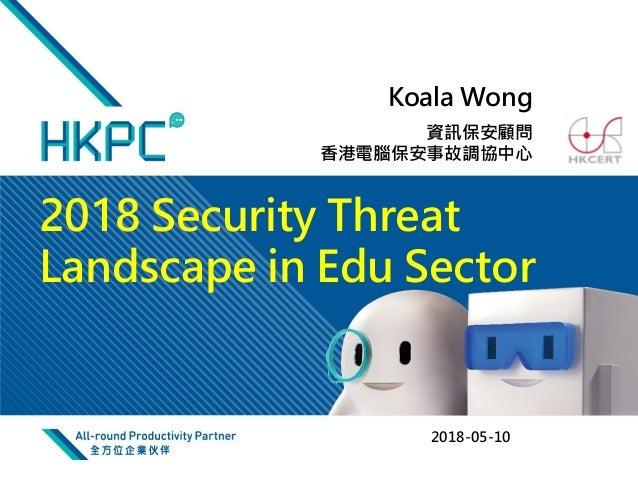 資訊保安顧問 香港電腦保安事故調協中心 2018-05-10 Koala Wong 2018 Security Threat Landscape in Edu Sector