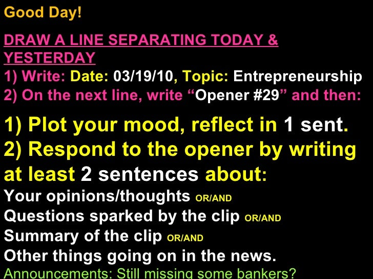 Good Day!  DRAW A LINE SEPARATING TODAY & YESTERDAY 1) Write:   Date:  03/19/10 , Topic:  Entrepreneurship 2) On the next ...