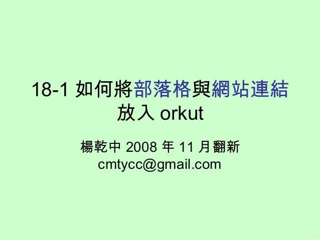 18-1 如何將部落格與網站連結 放入 orkut 楊乾中 2008 年 11 月翻新 cmtycc@gmail.com