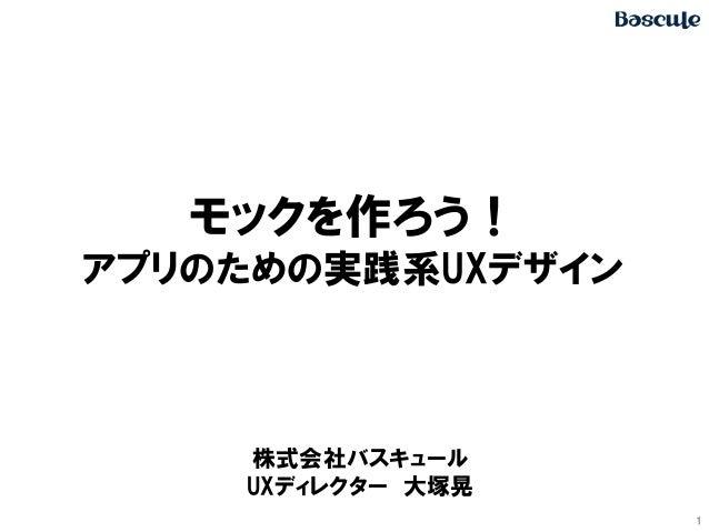 1 モックを作ろう! アプリのための実践系UXデザイン 株式会社バスキュール UXディレクター 大塚晃