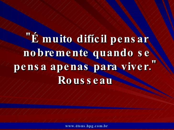 """""""É muito difícil pensar nobremente quando se pensa apenas para viver.""""  Rousseau  www.4tons.hpg.com.br"""