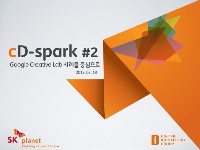 cD-spark #2Google Creative Lab 사례를 중심으로                    2013. 03. 19
