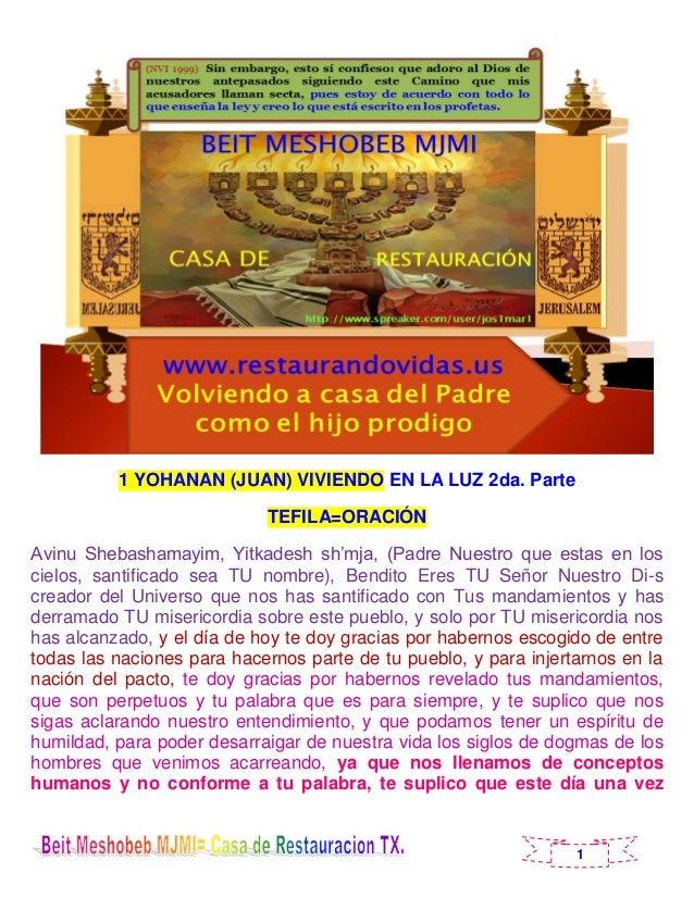 1 1 YOHANAN (JUAN) VIVIENDO EN LA LUZ 2da. Parte TEFILA=ORACIÓN Avinu Shebashamayim, Yitkadesh sh'mja, (Padre Nuestro que ...