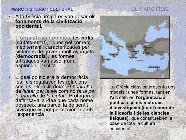 MARC HISTÒRIC I CULTURAL <ul><li>A la Grècia antiga es van posar els  fonaments de la civilització occidental .  </li></ul...