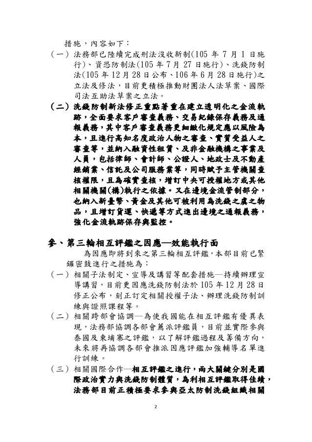 2 措施,內容如下: (一)法務部已陸續完成刑法沒收新制(105 年 7 月 1 日施 行)、資恐防制法(105 年 7 月 27 日施行)、洗錢防制 法(105 年 12 月 28 日公布、106 年 6 月 28 日施行)之 立法及修法,目...