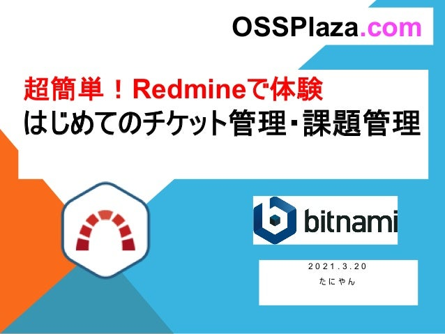 超簡単!Redmineで体験 はじめてのチケット管理・課題管理 2 0 2 1 . 3 . 2 0 た に や ん OSSPlaza.com