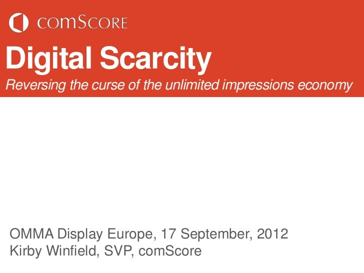Digital ScarcityReversing the curse of the unlimited impressions economyOMMA Display Europe, 17 September, 2012Kirby Winfi...